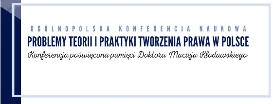 """""""Problemy teorii i praktyki tworzenia prawa w Polsce"""" – Ogólnopolska Konferencja poświęcona pamięci Doktora Macieja Kłodawskiego"""